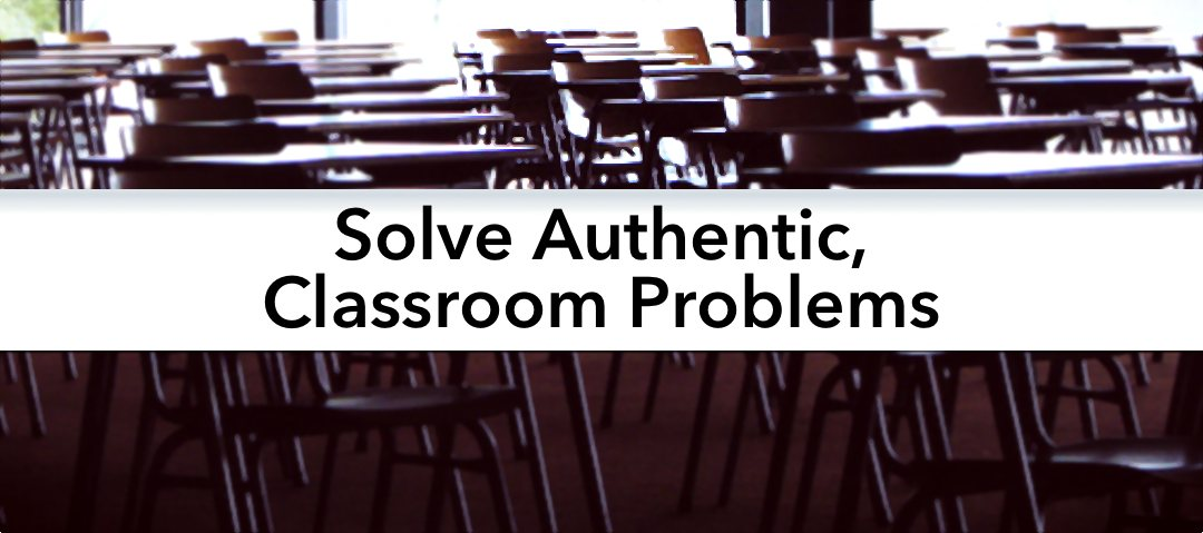 Solving authentic, classroom problems